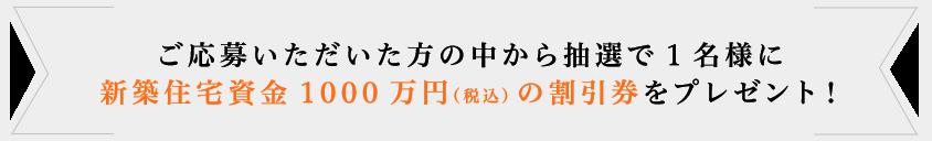 ご応募いただいた方の中から抽選で1名様に新築住宅資金1000万円(税込)の割引券をプレゼント!